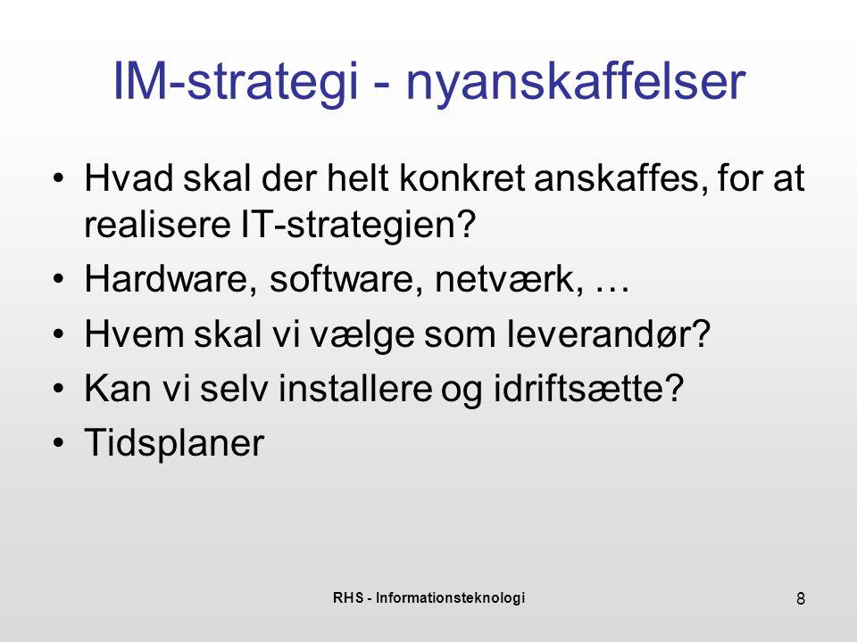 RHS - Informationsteknologi 8 IM-strategi - nyanskaffelser •Hvad skal der helt konkret anskaffes, for at realisere IT-strategien.