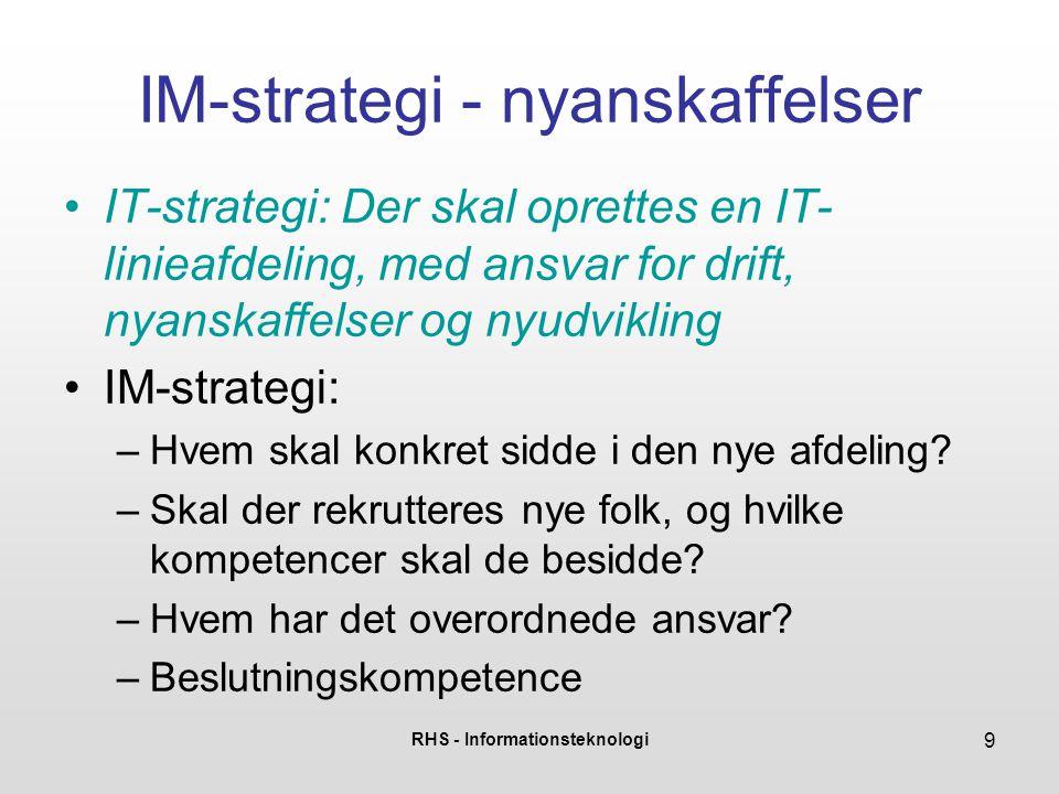 RHS - Informationsteknologi 9 IM-strategi - nyanskaffelser •IT-strategi: Der skal oprettes en IT- linieafdeling, med ansvar for drift, nyanskaffelser og nyudvikling •IM-strategi: –Hvem skal konkret sidde i den nye afdeling.
