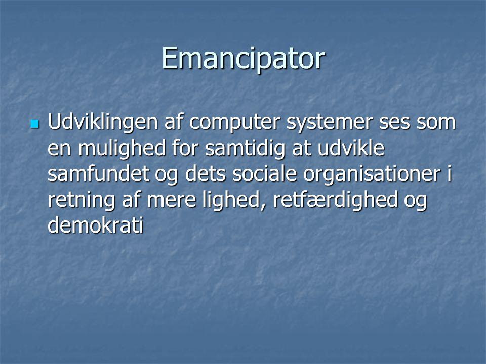 Emancipator  Udviklingen af computer systemer ses som en mulighed for samtidig at udvikle samfundet og dets sociale organisationer i retning af mere lighed, retfærdighed og demokrati