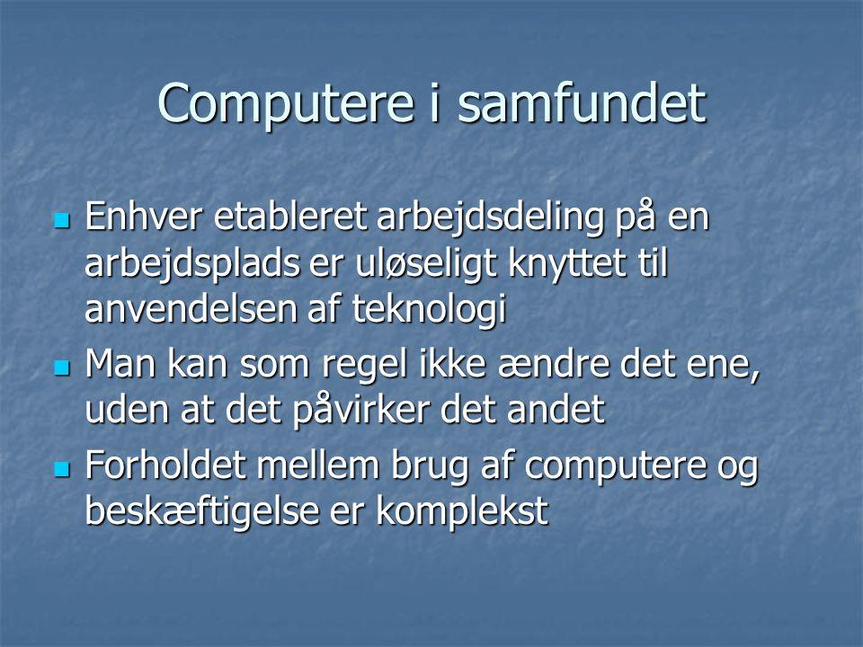 Computere i samfundet  Enhver etableret arbejdsdeling på en arbejdsplads er uløseligt knyttet til anvendelsen af teknologi  Man kan som regel ikke ændre det ene, uden at det påvirker det andet  Forholdet mellem brug af computere og beskæftigelse er komplekst