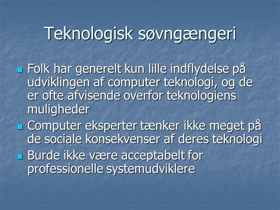 Teknologisk søvngængeri  Folk har generelt kun lille indflydelse på udviklingen af computer teknologi, og de er ofte afvisende overfor teknologiens muligheder  Computer eksperter tænker ikke meget på de sociale konsekvenser af deres teknologi  Burde ikke være acceptabelt for professionelle systemudviklere