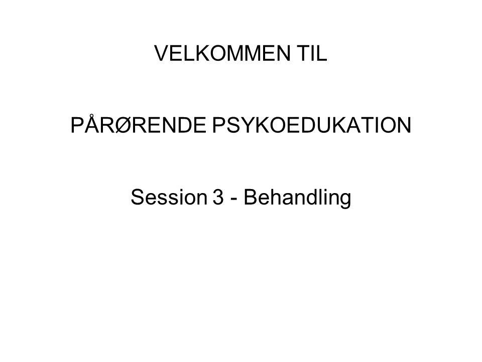 VELKOMMEN TIL PÅRØRENDE PSYKOEDUKATION Session 3 - Behandling