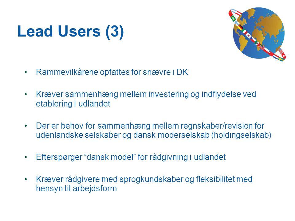 Lead Users (3) •Rammevilkårene opfattes for snævre i DK •Kræver sammenhæng mellem investering og indflydelse ved etablering i udlandet •Der er behov for sammenhæng mellem regnskaber/revision for udenlandske selskaber og dansk moderselskab (holdingselskab) •Efterspørger dansk model for rådgivning i udlandet •Kræver rådgivere med sprogkundskaber og fleksibilitet med hensyn til arbejdsform