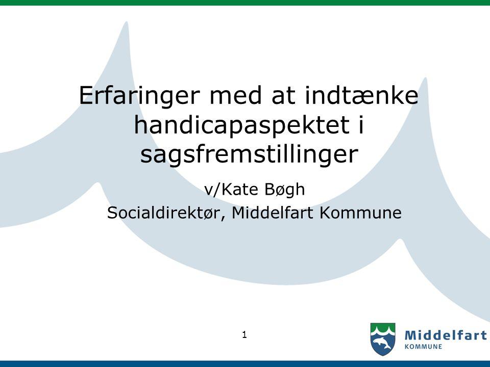 1 Erfaringer med at indtænke handicapaspektet i sagsfremstillinger v/Kate Bøgh Socialdirektør, Middelfart Kommune