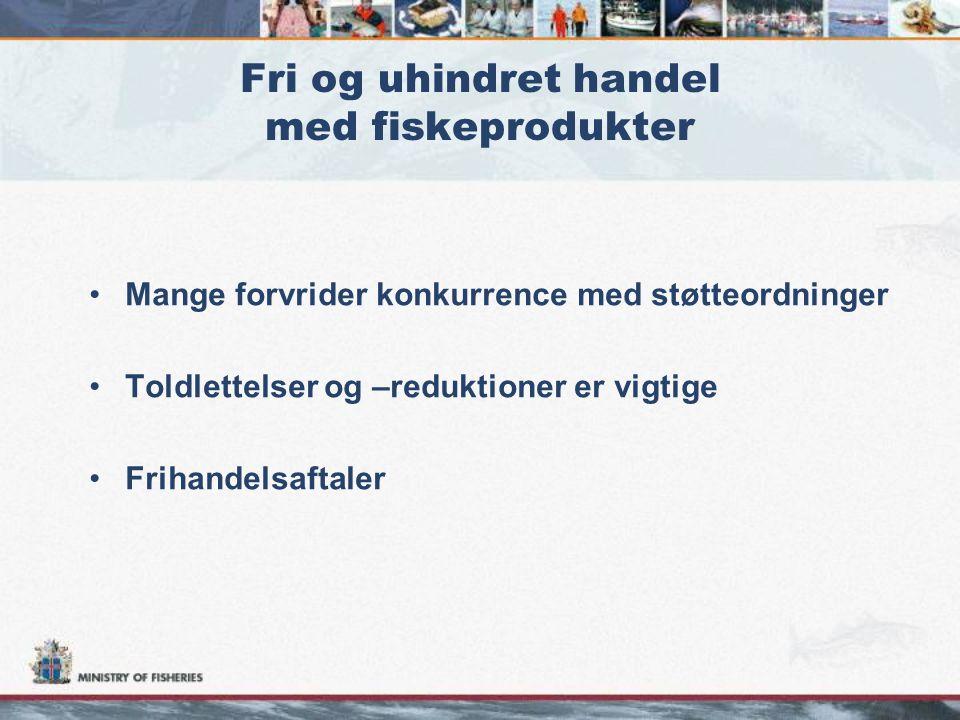 Fri og uhindret handel med fiskeprodukter •Mange forvrider konkurrence med støtteordninger •Toldlettelser og –reduktioner er vigtige •Frihandelsaftaler