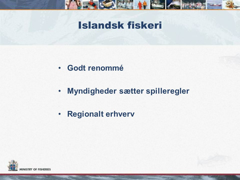 Islandsk fiskeri •Godt renommé •Myndigheder sætter spilleregler •Regionalt erhverv