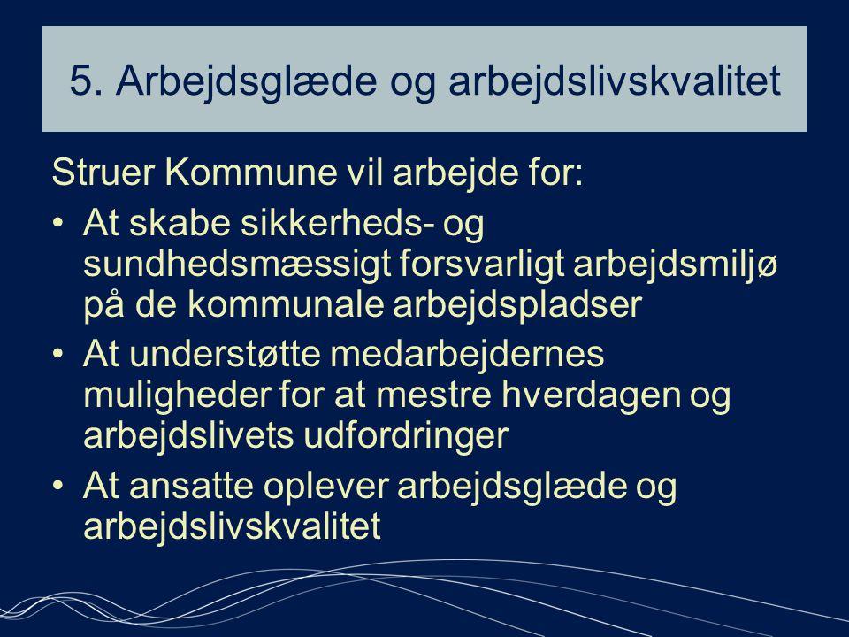 5. Arbejdsglæde og arbejdslivskvalitet Struer Kommune vil arbejde for: •At skabe sikkerheds- og sundhedsmæssigt forsvarligt arbejdsmiljø på de kommuna