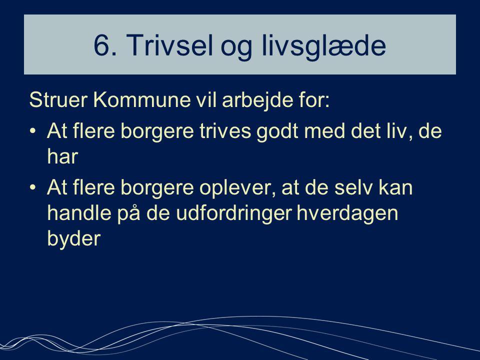 6. Trivsel og livsglæde Struer Kommune vil arbejde for: •At flere borgere trives godt med det liv, de har •At flere borgere oplever, at de selv kan ha