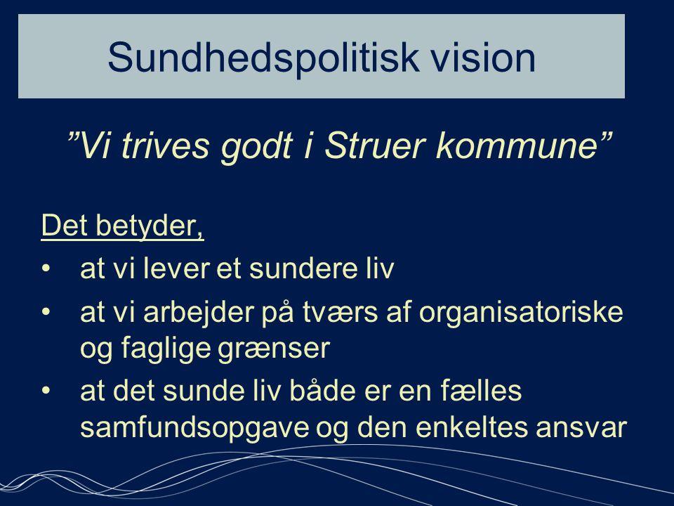 Sundhedspolitisk vision Vi trives godt i Struer kommune Det betyder, •at vi lever et sundere liv •at vi arbejder på tværs af organisatoriske og faglige grænser •at det sunde liv både er en fælles samfundsopgave og den enkeltes ansvar •