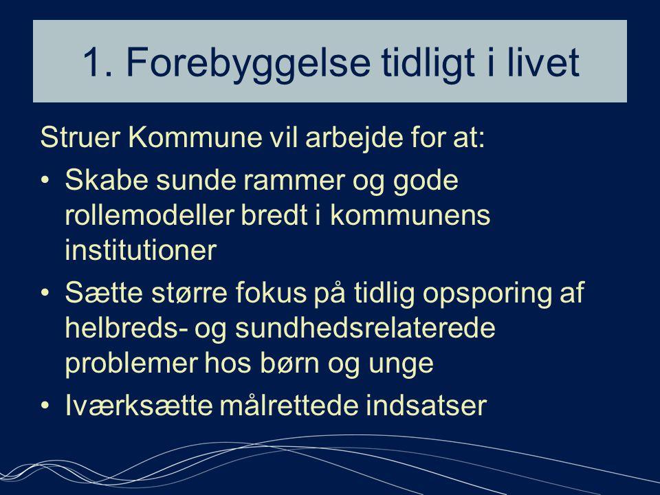 1. Forebyggelse tidligt i livet Struer Kommune vil arbejde for at: •Skabe sunde rammer og gode rollemodeller bredt i kommunens institutioner •Sætte st