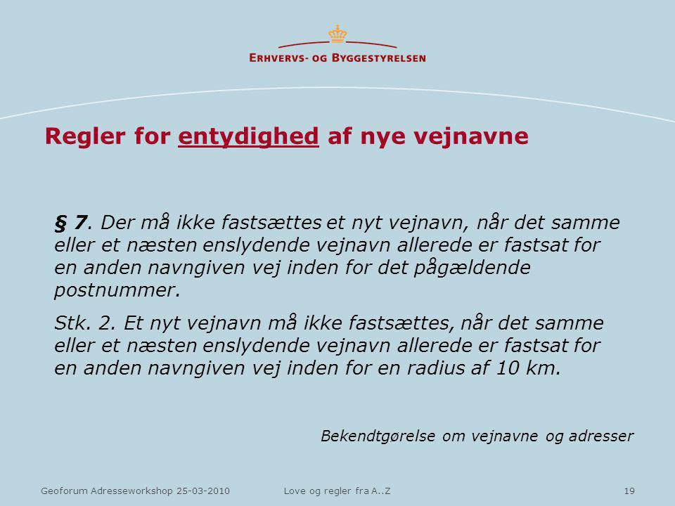 19Geoforum Adresseworkshop 25-03-2010Love og regler fra A..Z Regler for entydighed af nye vejnavne § 7.