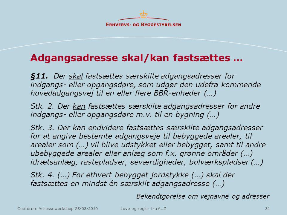 31Geoforum Adresseworkshop 25-03-2010Love og regler fra A..Z Adgangsadresse skal/kan fastsættes … §11.