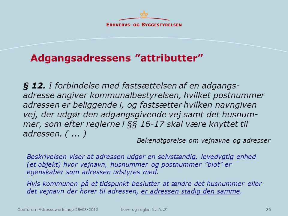 36Geoforum Adresseworkshop 25-03-2010Love og regler fra A..Z Adgangsadressens attributter § 12.