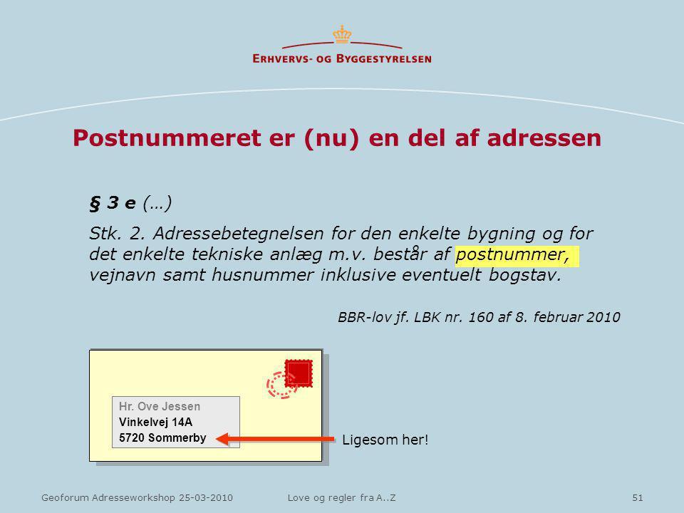 51Geoforum Adresseworkshop 25-03-2010Love og regler fra A..Z Postnummeret er (nu) en del af adressen § 3 e (…) Stk.
