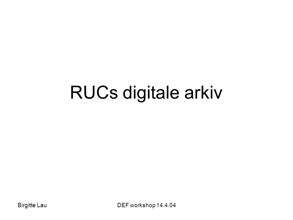 Birgitte LauDEF workshop 14.4.04 RUCs digitale arkiv