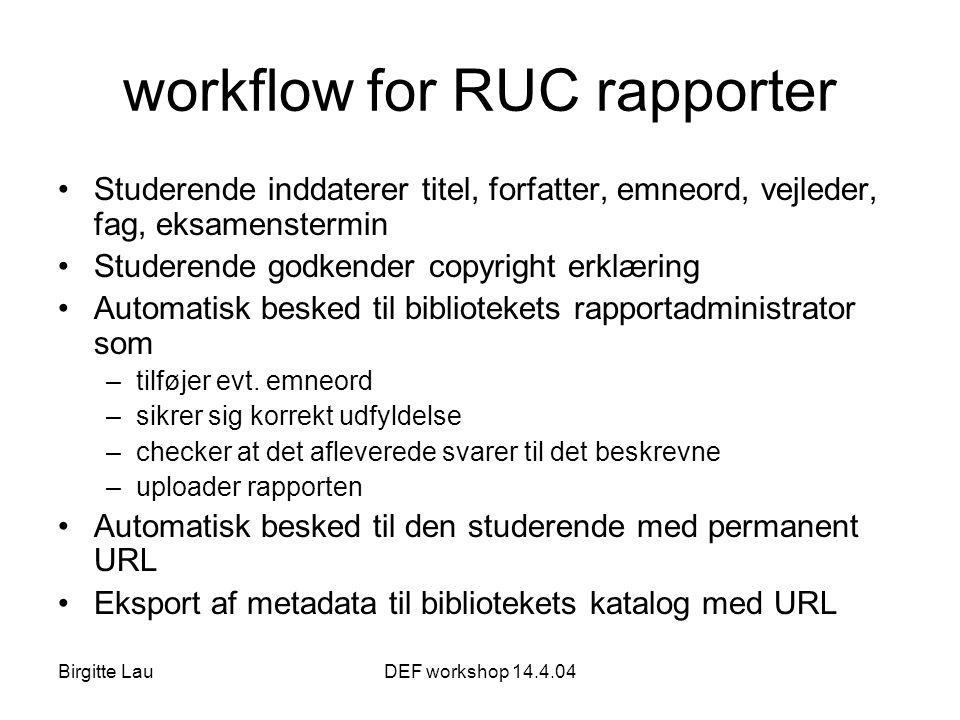 Birgitte LauDEF workshop 14.4.04 workflow for RUC rapporter •Studerende inddaterer titel, forfatter, emneord, vejleder, fag, eksamenstermin •Studerende godkender copyright erklæring •Automatisk besked til bibliotekets rapportadministrator som –tilføjer evt.