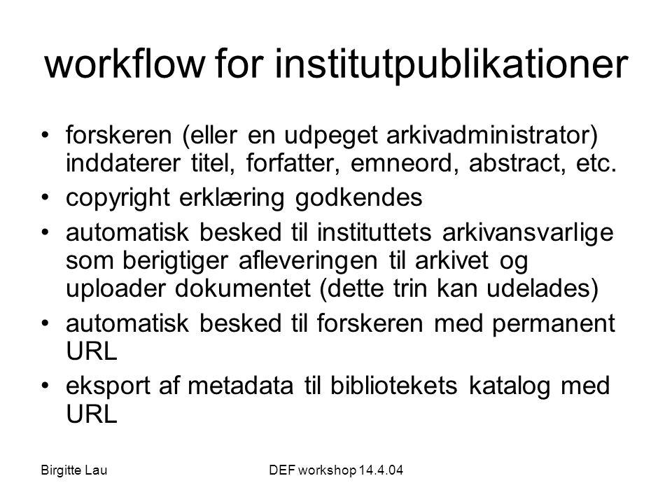 Birgitte LauDEF workshop 14.4.04 workflow for institutpublikationer •forskeren (eller en udpeget arkivadministrator) inddaterer titel, forfatter, emneord, abstract, etc.