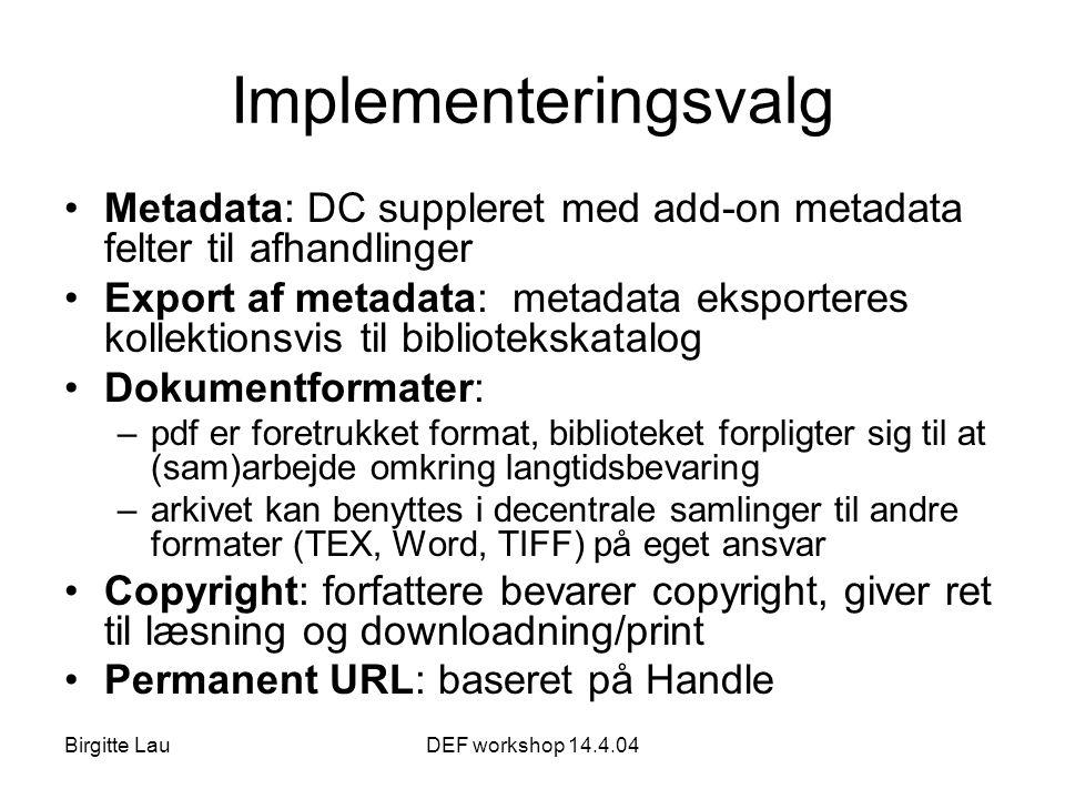 Birgitte LauDEF workshop 14.4.04 Implementeringsvalg •Metadata: DC suppleret med add-on metadata felter til afhandlinger •Export af metadata: metadata eksporteres kollektionsvis til bibliotekskatalog •Dokumentformater: –pdf er foretrukket format, biblioteket forpligter sig til at (sam)arbejde omkring langtidsbevaring –arkivet kan benyttes i decentrale samlinger til andre formater (TEX, Word, TIFF) på eget ansvar •Copyright: forfattere bevarer copyright, giver ret til læsning og downloadning/print •Permanent URL: baseret på Handle