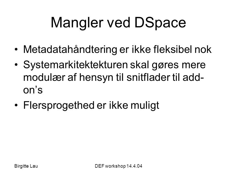 Birgitte LauDEF workshop 14.4.04 Mangler ved DSpace •Metadatahåndtering er ikke fleksibel nok •Systemarkitektekturen skal gøres mere modulær af hensyn til snitflader til add- on's •Flersprogethed er ikke muligt