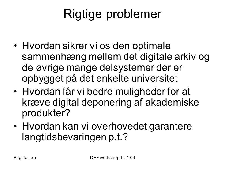 Birgitte LauDEF workshop 14.4.04 Rigtige problemer •Hvordan sikrer vi os den optimale sammenhæng mellem det digitale arkiv og de øvrige mange delsystemer der er opbygget på det enkelte universitet •Hvordan får vi bedre muligheder for at kræve digital deponering af akademiske produkter.