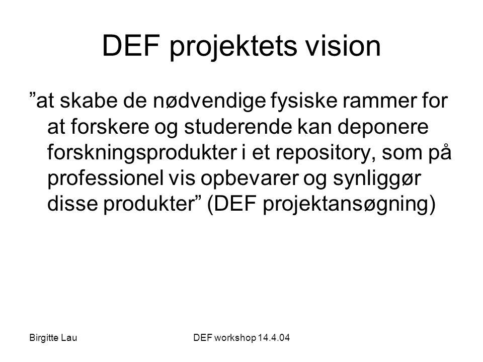 Birgitte LauDEF workshop 14.4.04 DEF projektets vision at skabe de nødvendige fysiske rammer for at forskere og studerende kan deponere forskningsprodukter i et repository, som på professionel vis opbevarer og synliggør disse produkter (DEF projektansøgning)