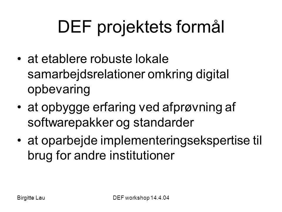 Birgitte LauDEF workshop 14.4.04 DEF projektets formål •at etablere robuste lokale samarbejdsrelationer omkring digital opbevaring •at opbygge erfaring ved afprøvning af softwarepakker og standarder •at oparbejde implementeringsekspertise til brug for andre institutioner
