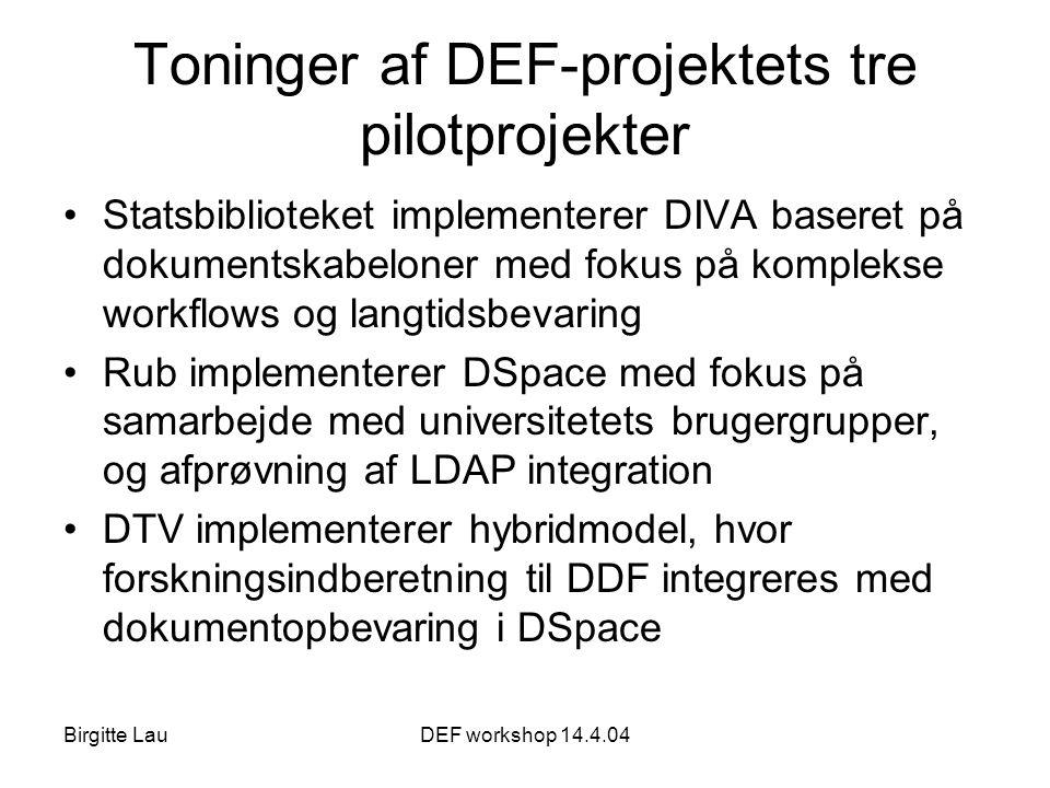 Birgitte LauDEF workshop 14.4.04 Toninger af DEF-projektets tre pilotprojekter •Statsbiblioteket implementerer DIVA baseret på dokumentskabeloner med fokus på komplekse workflows og langtidsbevaring •Rub implementerer DSpace med fokus på samarbejde med universitetets brugergrupper, og afprøvning af LDAP integration •DTV implementerer hybridmodel, hvor forskningsindberetning til DDF integreres med dokumentopbevaring i DSpace
