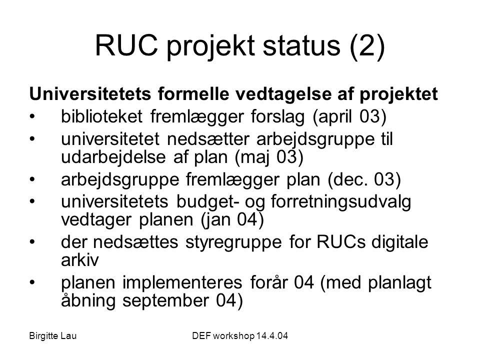 Birgitte LauDEF workshop 14.4.04 RUC projekt status (2) Universitetets formelle vedtagelse af projektet •biblioteket fremlægger forslag (april 03) •universitetet nedsætter arbejdsgruppe til udarbejdelse af plan (maj 03) •arbejdsgruppe fremlægger plan (dec.