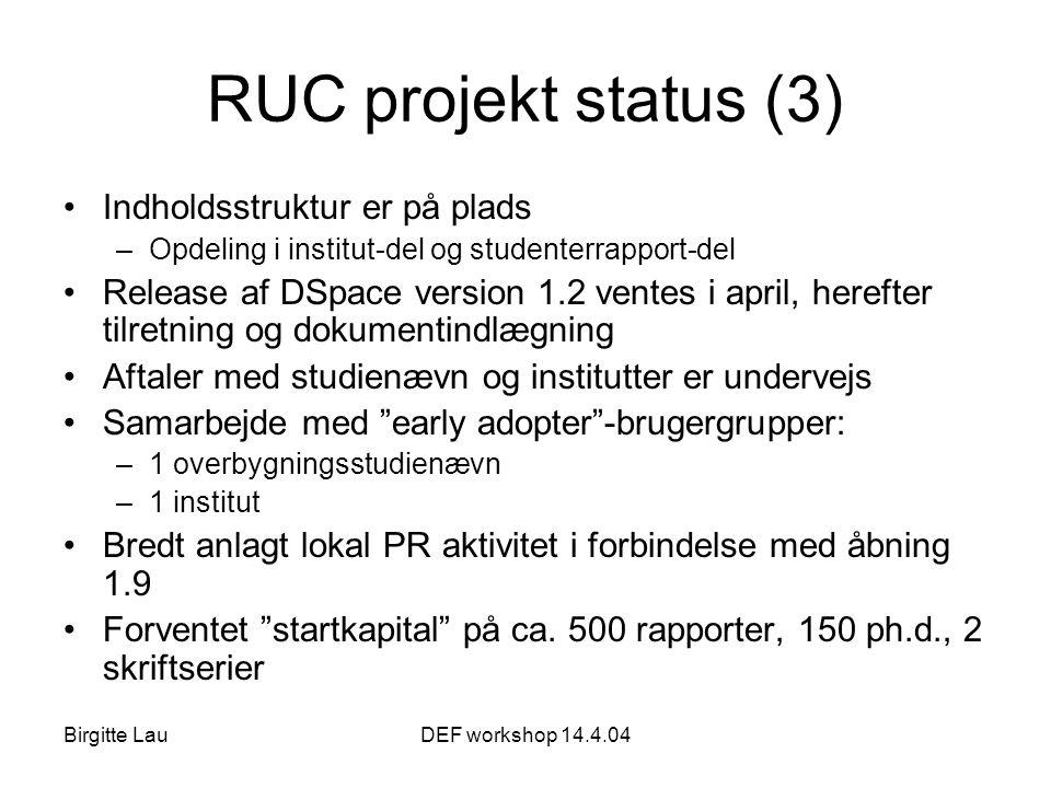 Birgitte LauDEF workshop 14.4.04 RUC projekt status (3) •Indholdsstruktur er på plads –Opdeling i institut-del og studenterrapport-del •Release af DSpace version 1.2 ventes i april, herefter tilretning og dokumentindlægning •Aftaler med studienævn og institutter er undervejs •Samarbejde med early adopter -brugergrupper: –1 overbygningsstudienævn –1 institut •Bredt anlagt lokal PR aktivitet i forbindelse med åbning 1.9 •Forventet startkapital på ca.