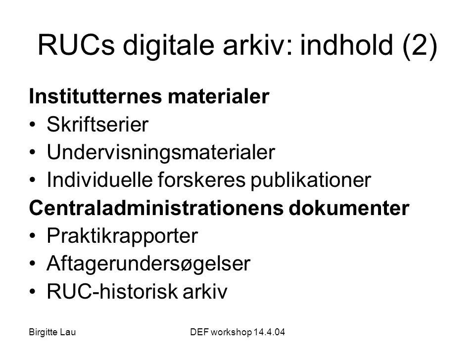 Birgitte LauDEF workshop 14.4.04 RUCs digitale arkiv: indhold (2) Institutternes materialer •Skriftserier •Undervisningsmaterialer •Individuelle forskeres publikationer Centraladministrationens dokumenter •Praktikrapporter •Aftagerundersøgelser •RUC-historisk arkiv