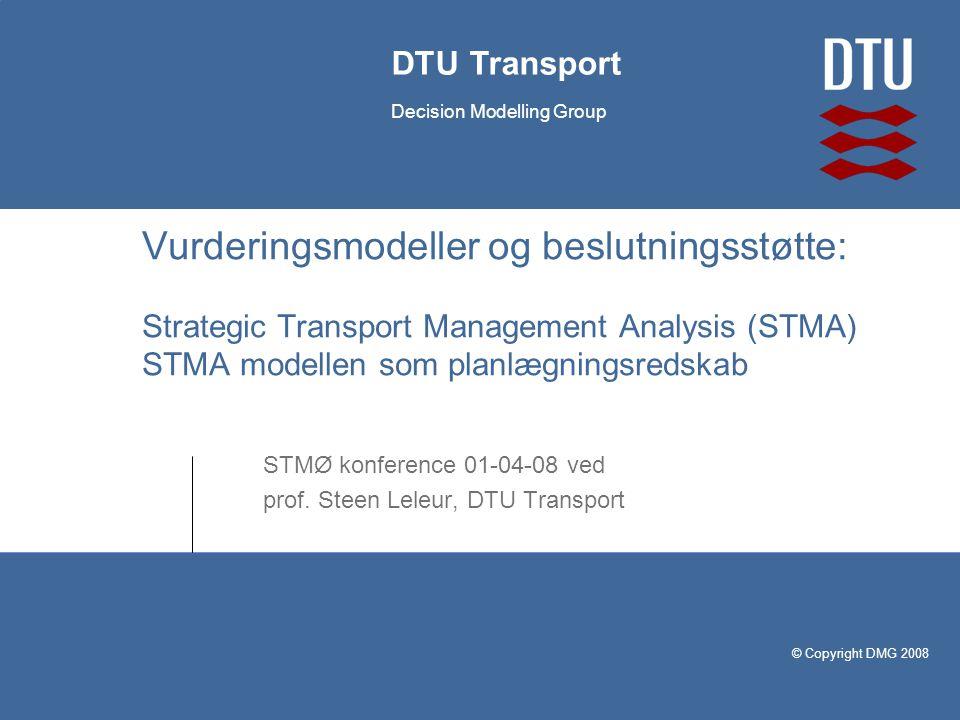 © Copyright DMG 2008 DTU Transport Decision Modelling Group Vurderingsmodeller og beslutningsstøtte: Strategic Transport Management Analysis (STMA) STMA modellen som planlægningsredskab STMØ konference 01-04-08 ved prof.