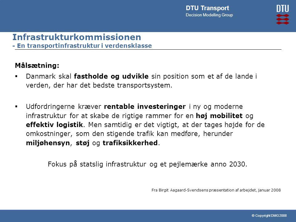 © Copyright DMG 2008 DTU Transport Decision Modelling Group Infrastrukturkommissionen - En transportinfrastruktur i verdensklasse Målsætning:  Danmark skal fastholde og udvikle sin position som et af de lande i verden, der har det bedste transportsystem.