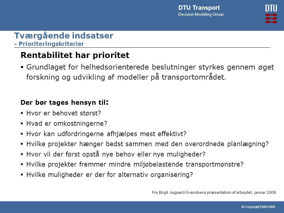 © Copyright DMG 2008 DTU Transport Decision Modelling Group Tværgående indsatser - Prioriteringskriterier Rentabilitet har prioritet  Grundlaget for helhedsorienterede beslutninger styrkes gennem øget forskning og udvikling af modeller på transportområdet.