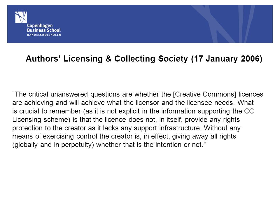 Authors' Licensing & Collecting Society (17 January 2006) The critical unanswered questions are whether the [Creative Commons] licences are achieving and will achieve what the licensor and the licensee needs.