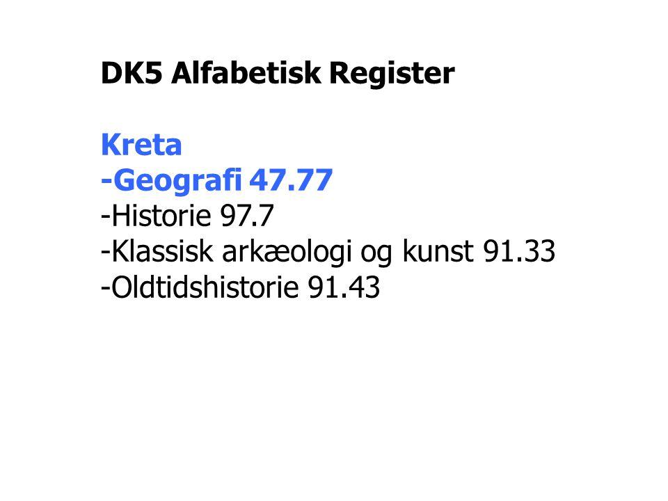 DK5 Alfabetisk Register Kreta -Geografi 47.77 -Historie 97.7 -Klassisk arkæologi og kunst 91.33 -Oldtidshistorie 91.43