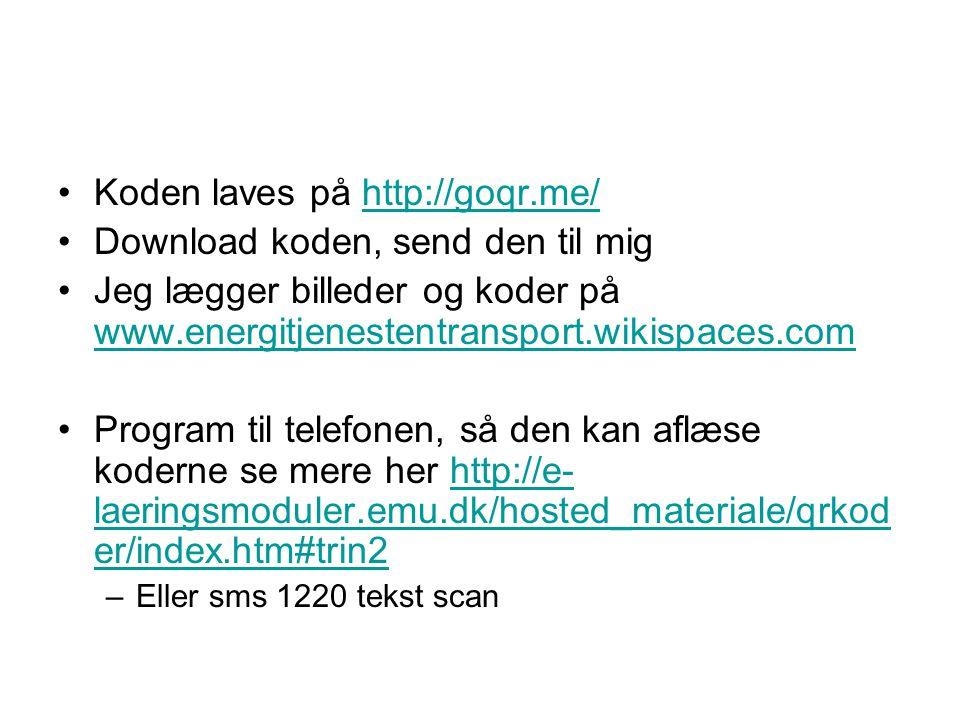 •Koden laves på http://goqr.me/http://goqr.me/ •Download koden, send den til mig •Jeg lægger billeder og koder på www.energitjenestentransport.wikispaces.com www.energitjenestentransport.wikispaces.com •Program til telefonen, så den kan aflæse koderne se mere her http://e- laeringsmoduler.emu.dk/hosted_materiale/qrkod er/index.htm#trin2http://e- laeringsmoduler.emu.dk/hosted_materiale/qrkod er/index.htm#trin2 –Eller sms 1220 tekst scan