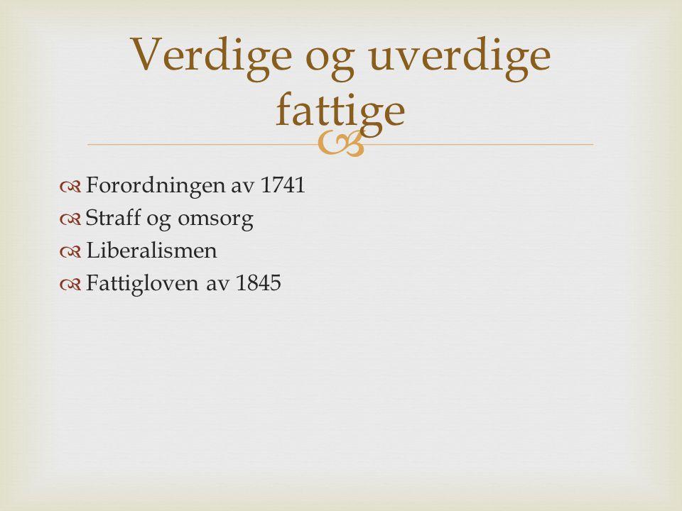   Forordningen av 1741  Straff og omsorg  Liberalismen  Fattigloven av 1845 Verdige og uverdige fattige