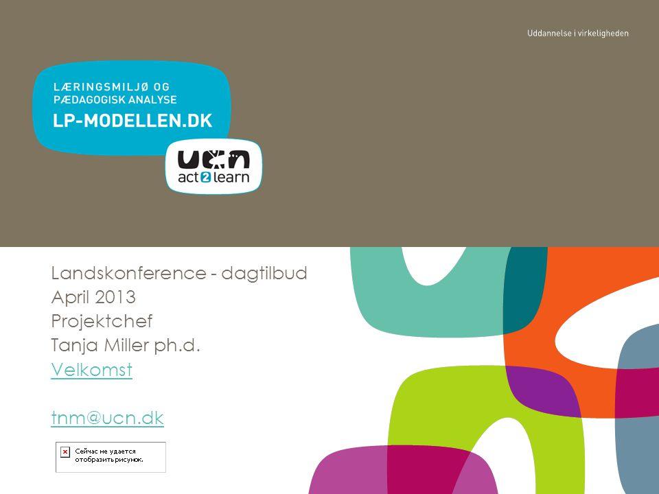 Landskonference - dagtilbud April 2013 Projektchef Tanja Miller ph.d. Velkomst tnm@ucn.dk