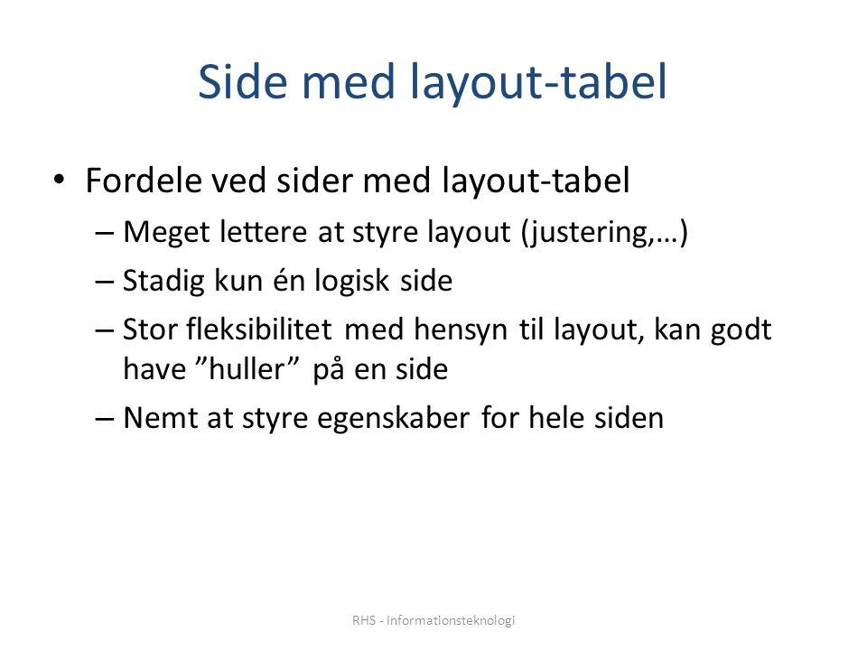 Side med layout-tabel • Fordele ved sider med layout-tabel – Meget lettere at styre layout (justering,…) – Stadig kun én logisk side – Stor fleksibilitet med hensyn til layout, kan godt have huller på en side – Nemt at styre egenskaber for hele siden RHS - Informationsteknologi