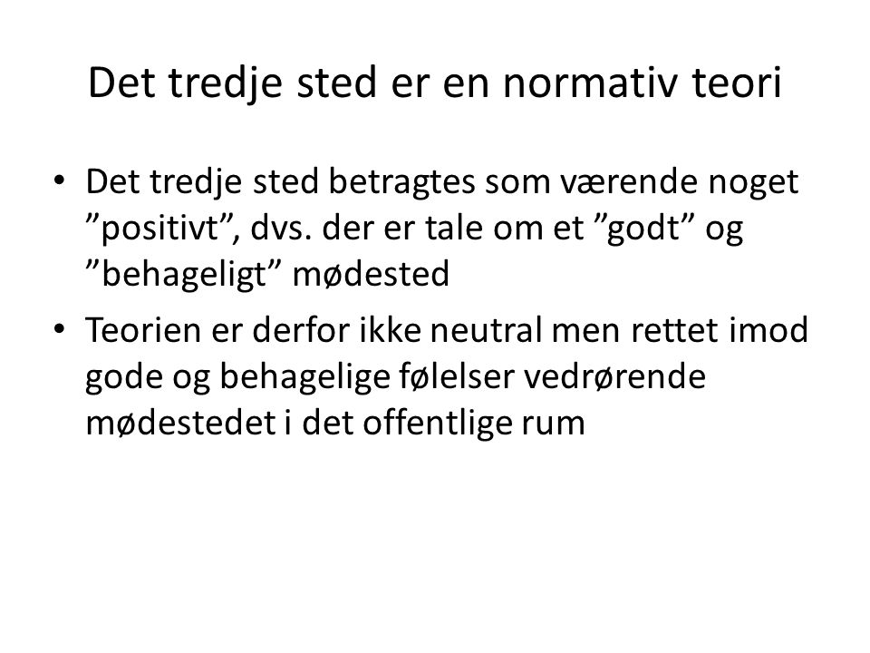 Det tredje sted er en normativ teori • Det tredje sted betragtes som værende noget positivt , dvs.
