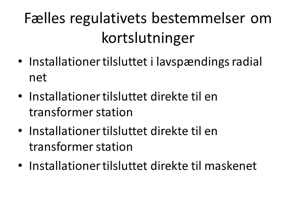 Fælles regulativets bestemmelser om kortslutninger • Installationer tilsluttet i lavspændings radial net • Installationer tilsluttet direkte til en transformer station • Installationer tilsluttet direkte til maskenet