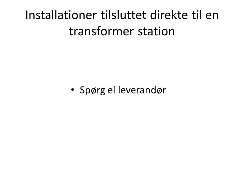 Installationer tilsluttet direkte til en transformer station • Spørg el leverandør