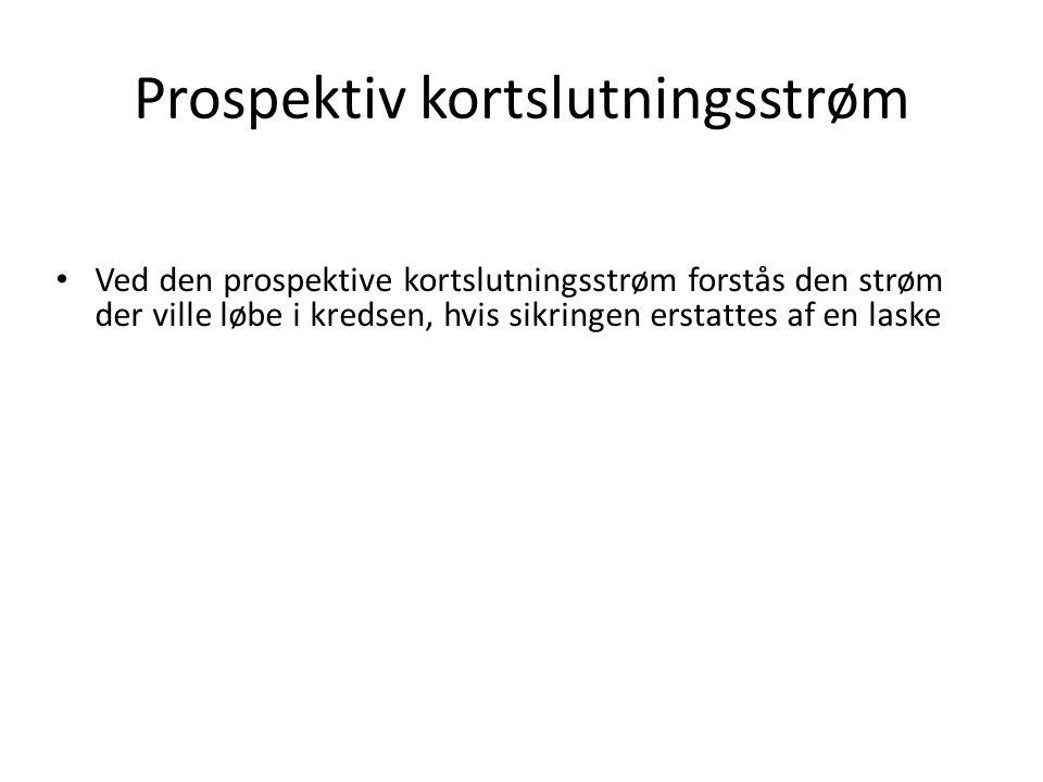 Prospektiv kortslutningsstrøm • Ved den prospektive kortslutningsstrøm forstås den strøm der ville løbe i kredsen, hvis sikringen erstattes af en laske