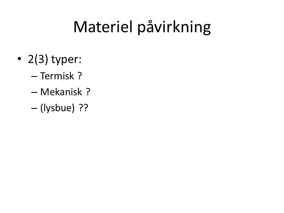 Materiel påvirkning • 2(3) typer: – Termisk ? – Mekanisk ? – (lysbue) ??