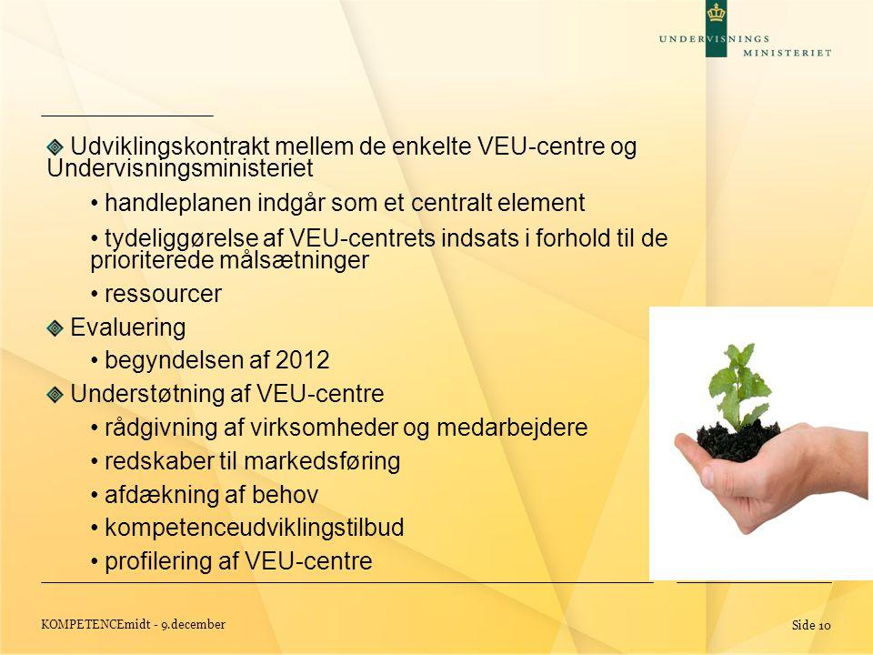 KOMPETENCEmidt - 9.december Side 10 Udviklingskontrakt mellem de enkelte VEU-centre og Undervisningsministeriet • handleplanen indgår som et centralt element • tydeliggørelse af VEU-centrets indsats i forhold til de prioriterede målsætninger • ressourcer Evaluering • begyndelsen af 2012 Understøtning af VEU-centre • rådgivning af virksomheder og medarbejdere • redskaber til markedsføring • afdækning af behov • kompetenceudviklingstilbud • profilering af VEU-centre