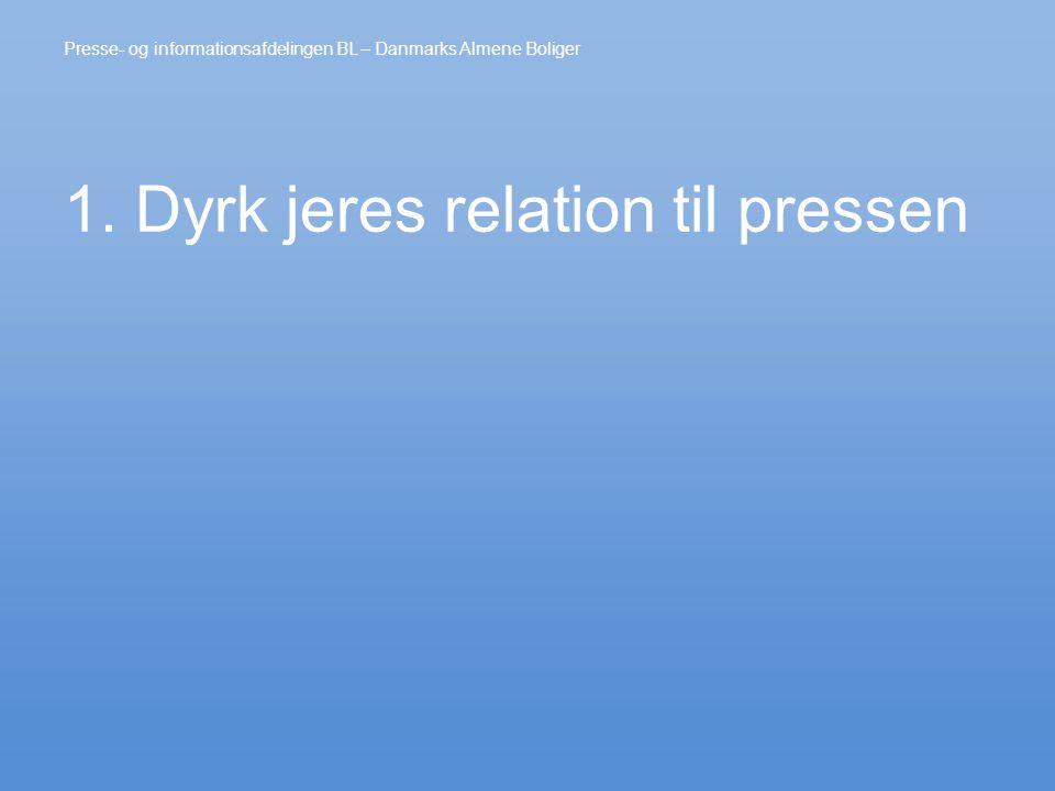 1. Dyrk jeres relation til pressen Presse- og informationsafdelingen BL – Danmarks Almene Boliger