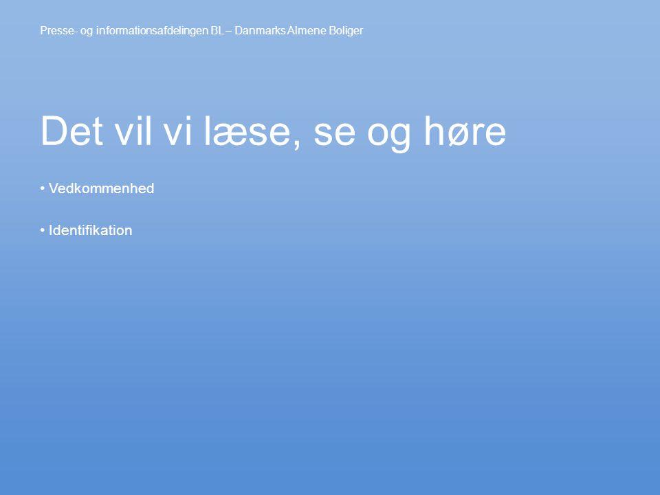 Det vil vi læse, se og høre • Vedkommenhed • Identifikation Presse- og informationsafdelingen BL – Danmarks Almene Boliger