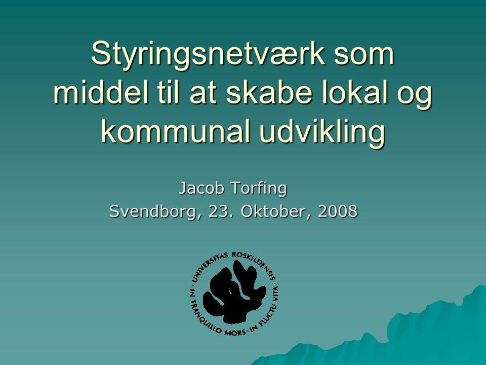 Styringsnetværk som middel til at skabe lokal og kommunal udvikling Jacob Torfing Svendborg, 23.