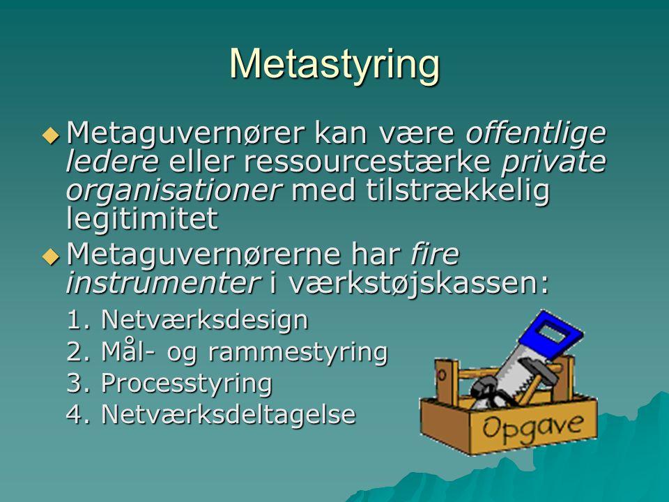 Metastyring  Metaguvernører kan være offentlige ledere eller ressourcestærke private organisationer med tilstrækkelig legitimitet  Metaguvernørerne har fire instrumenter i værkstøjskassen: 1.
