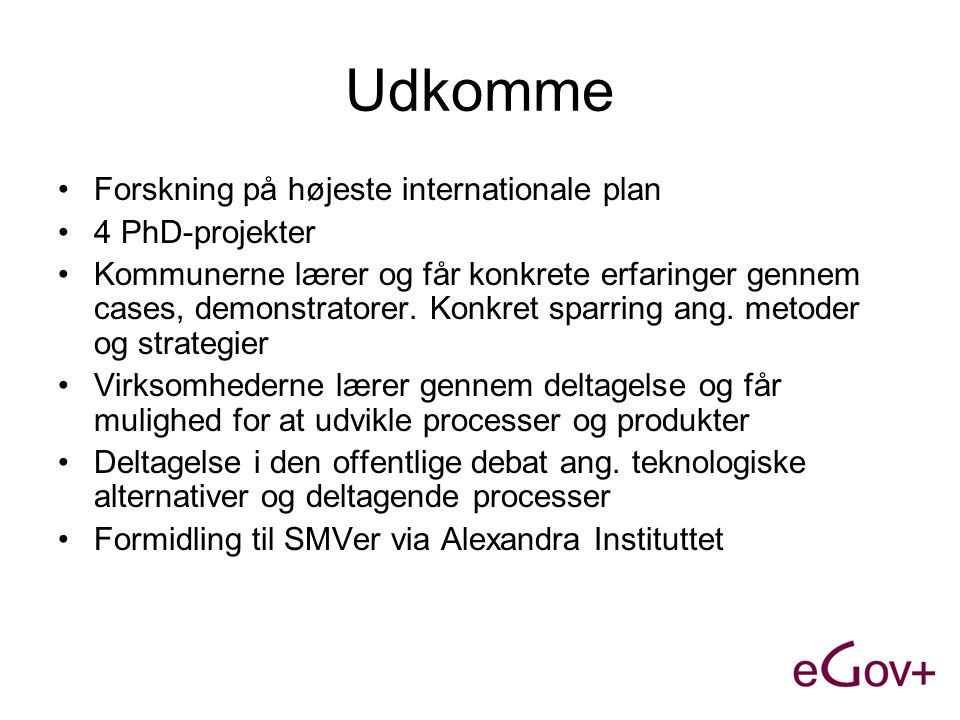 Udkomme •Forskning på højeste internationale plan •4 PhD-projekter •Kommunerne lærer og får konkrete erfaringer gennem cases, demonstratorer.